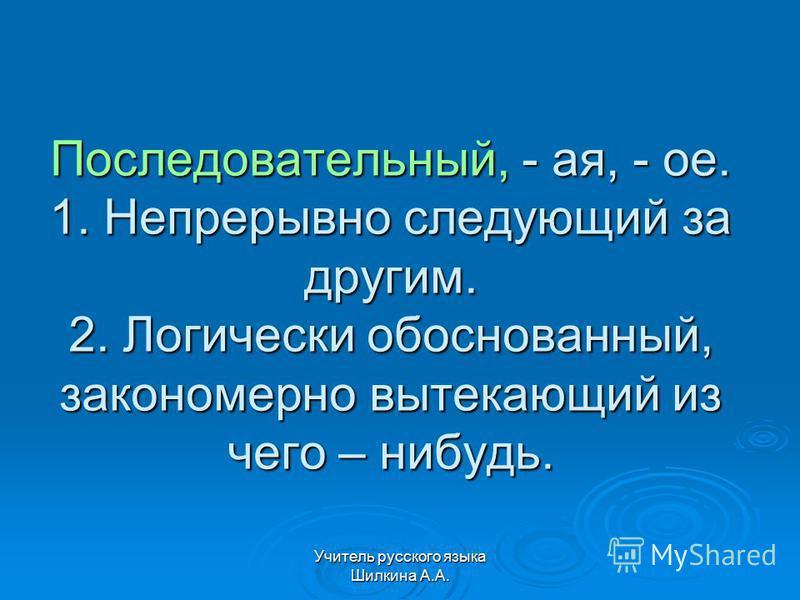 Учитель русского языка Шилкина А.А. Последовательный, - ая, - ое. 1. Непрерывно следующий за другим. 2. Логически обоснованный, закономерно вытекающий из чего – нибудь.