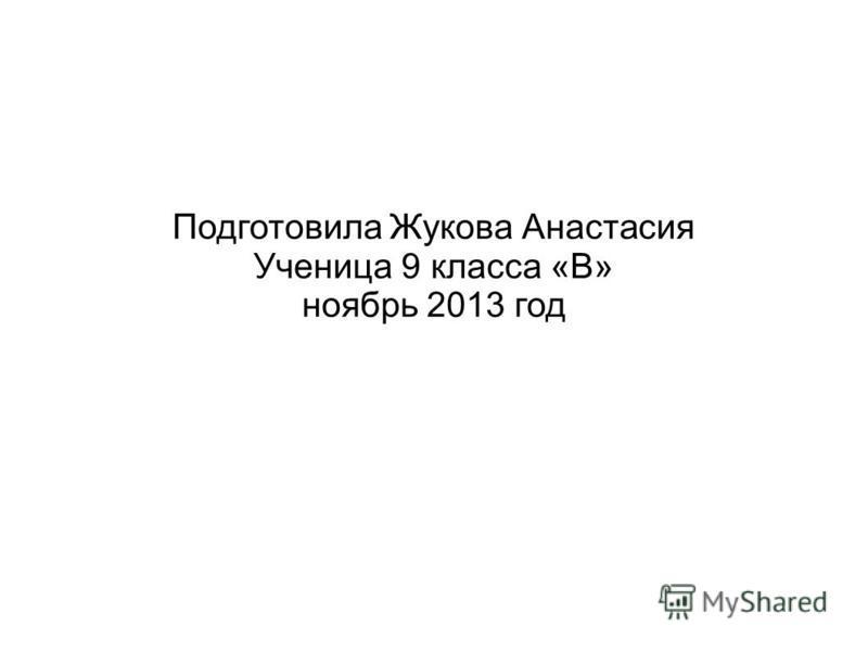 Подготовила Жукова Анастасия Ученица 9 класса «В» ноябрь 2013 год