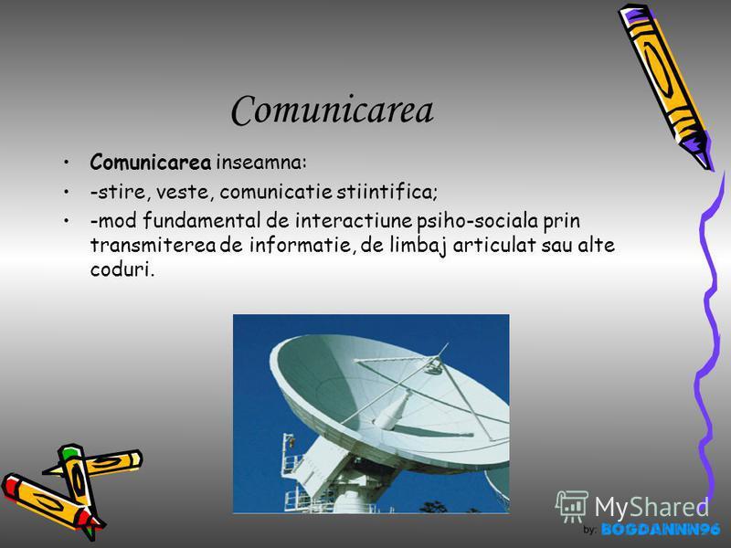 Comunicarea Comunicarea inseamna: -stire, veste, comunicatie stiintifica; -mod fundamental de interactiune psiho-sociala prin transmiterea de informatie, de limbaj articulat sau alte coduri.