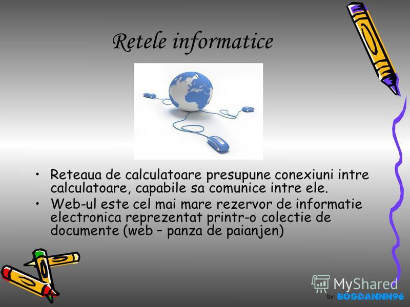 Retele informatice Reteaua de calculatoare presupune conexiuni intre calculatoare, capabile sa comunice intre ele. Web-ul este cel mai mare rezervor de informatie electronica reprezentat printr-o colectie de documente (web – panza de paianjen)