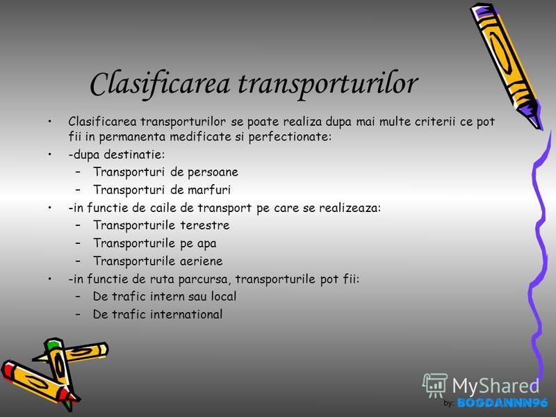 Clasificarea transporturilor Clasificarea transporturilor se poate realiza dupa mai multe criterii ce pot fii in permanenta medificate si perfectionate: -dupa destinatie: –Transporturi de persoane –Transporturi de marfuri -in functie de caile de tran