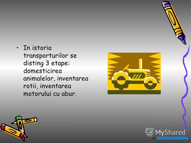In istoria transporturilor se disting 3 etape: domesticirea animalelor, inventarea rotii, inventarea motorului cu abur.