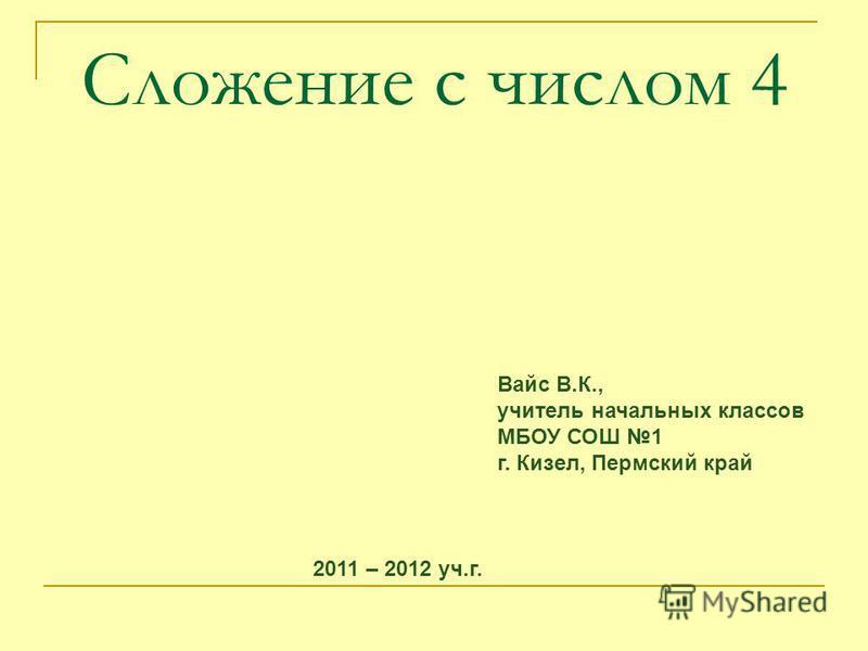 Сложение с числом 4 Вайс В.К., учитель начальных классов МБОУ СОШ 1 г. Кизел, Пермский край 2011 – 2012 уч.г.