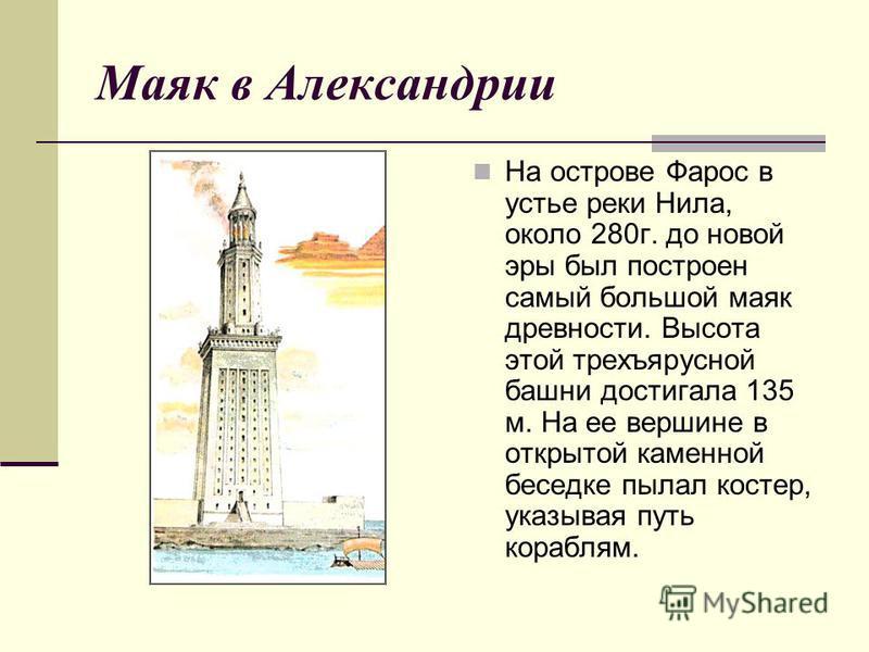 Маяк в Александрии На острове Фарос в устье реки Нила, около 280 г. до новой эры был построен самый большой маяк древности. Высота этой трехъярусной башни достигала 135 м. На ее вершине в открытой каменной беседке пылал костер, указывая путь кораблям