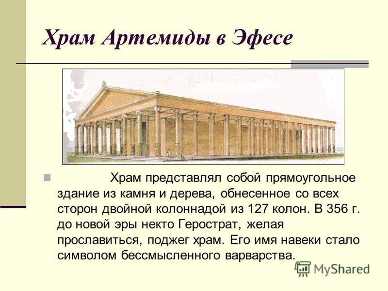 Храм Артемиды в Эфесе Храм представлял собой прямоугольное здание из камня и дерева, обнесенное со всех сторон двойной колоннадой из 127 колон. В 356 г. до новой эры некто Герострат, желая прославиться, поджег храм. Его имя навеки стало символом бесс
