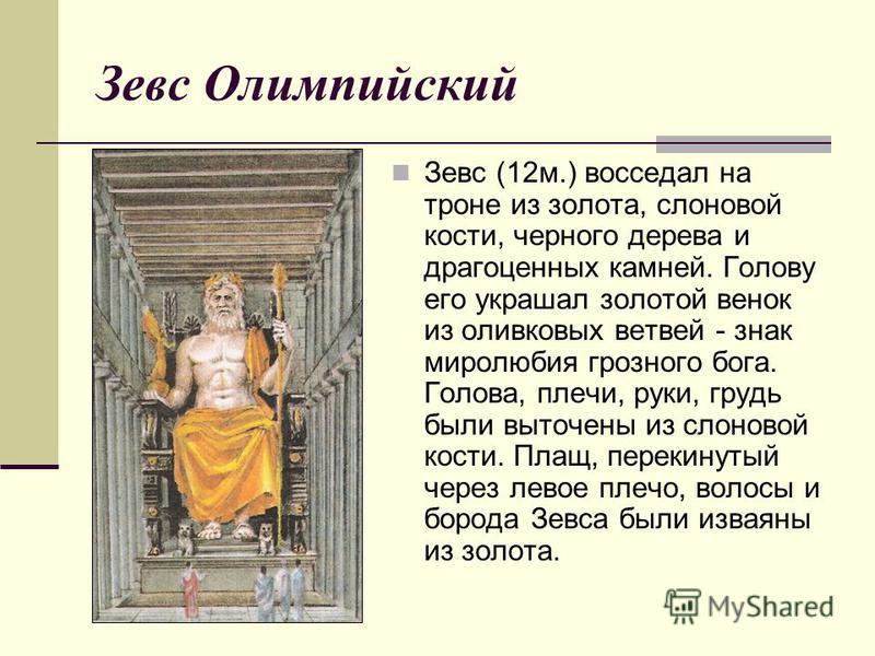 Зевс Олимпийский Зевс (12 м.) восседал на троне из золота, слоновой кости, черного дерева и драгоценных камней. Голову его украшал золотой венок из оливковых ветвей - знак миролюбия грозного бога. Голова, плечи, руки, грудь были выточены из слоновой