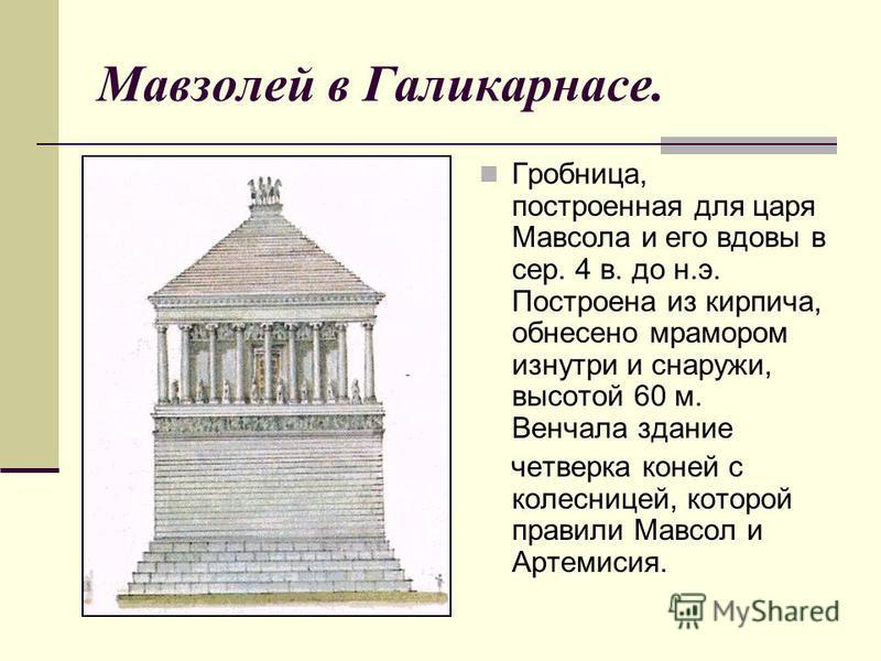 Мавзолей в Галикарнасе. Гробница, построенная для царя Мавсола и его вдовы в сер. 4 в. до н.э. Построена из кирпича, обнесено мрамором изнутри и снаружи, высотой 60 м. Венчала здание четверка коней с колесницей, которой правили Мавсол и Артемисия.