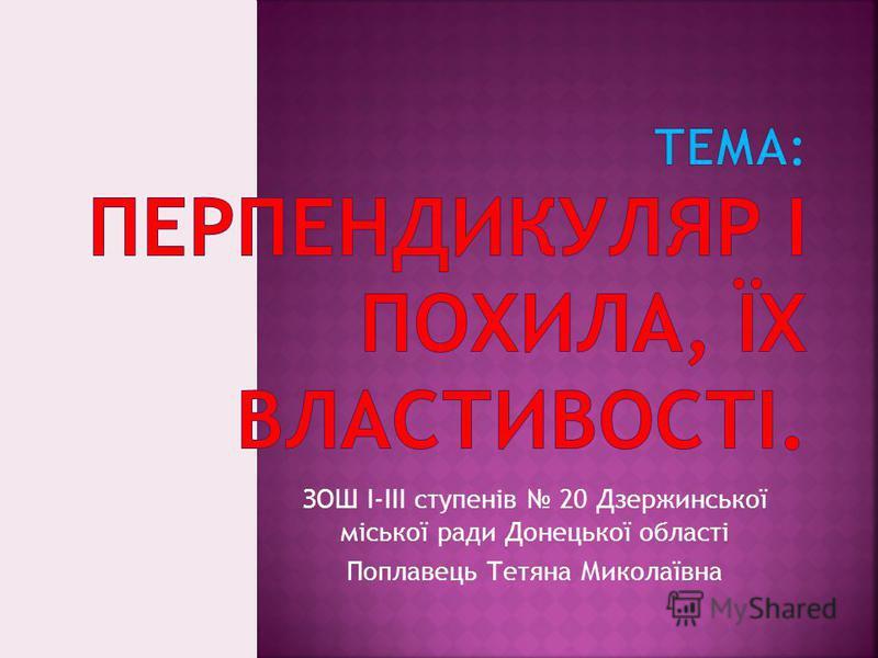 ЗОШ І-ІІІ ступенів 20 Дзержинської міської ради Донецької області Поплавець Тетяна Миколаївна