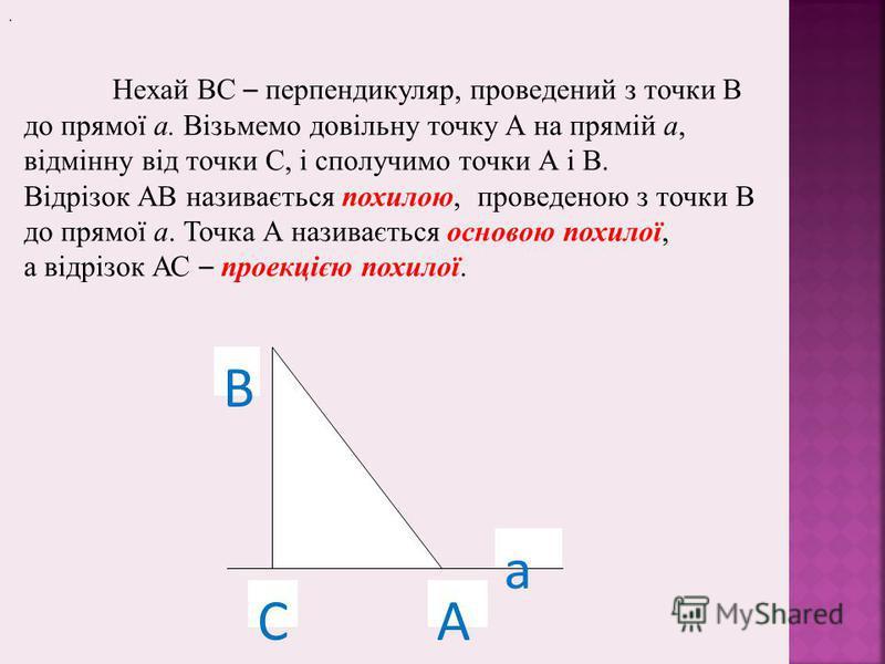 . В СА а Нехай ВС – перпендикуляр, проведений з точки В до прямої а. Візьмемо довільну точку А на прямій а, відмінну від точки С, і сполучимо точки А і В. Відрізок АВ називається похилою, проведеною з точки В до прямої а. Точка А називається основою