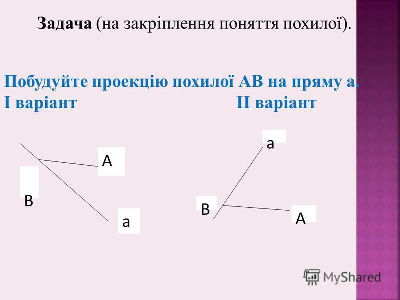 В А а А В а Задача (на закріплення поняття похилої). Побудуйте проекцію похилої АВ на пряму а. І варіант ІІ варіант