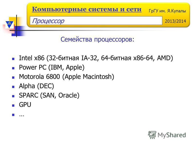 ГрГУ им. Я.Купалы 2013/2014 Компьютерные системы и сети Семейства процессоров: Intel x86 (32-битная IA-32, 64-битная x86-64, AMD) Power PC (IBM, Apple) Motorola 6800 (Apple Macintosh) Alpha (DEC) SPARC (SAN, Oracle) GPU … Процессор