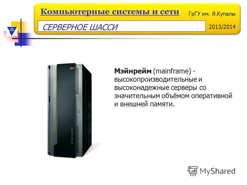 ГрГУ им. Я.Купалы 2013/2014 Компьютерные системы и сети Мэйнрейм (mainframe) - высокопроизводительные и высоконадежные серверы со значительным объёмом оперативной и внешней памяти. СЕРВЕРНОЕ ШАССИ