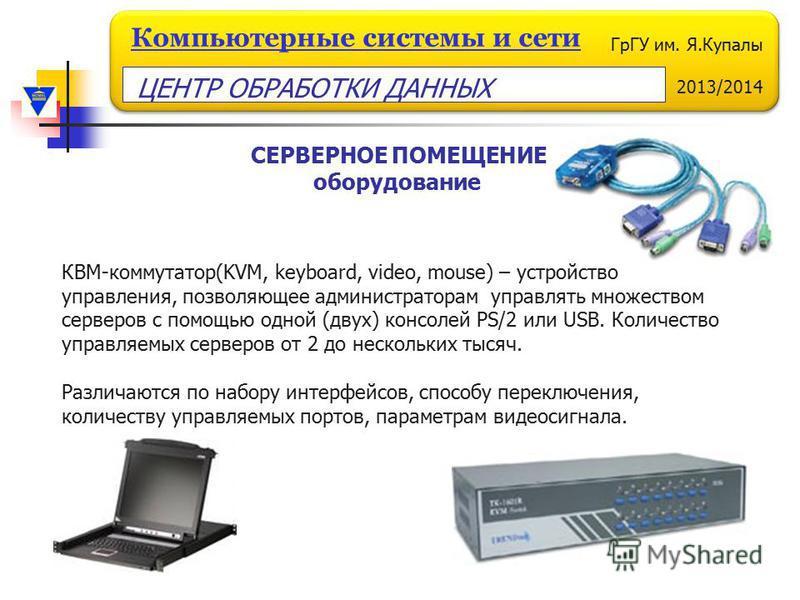 ГрГУ им. Я.Купалы 2013/2014 Компьютерные системы и сети КВМ-коммутатор(KVM, keyboard, video, mouse) – устройство управления, позволяющее администраторам управлять множеством серверов с помощью одной (двух) консолей PS/2 или USB. Количество управляемы