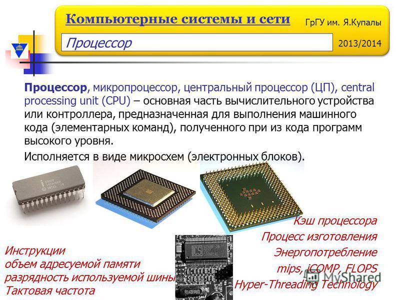 ГрГУ им. Я.Купалы 2013/2014 Компьютерные системы и сети Процессор, микропроцессор, центральный процессор (ЦП), central processing unit (CPU) – основная часть вычислительного устройства или контроллера, предназначенная для выполнения машинного кода (э
