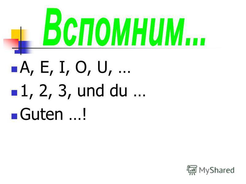 A, E, I, O, U, … 1, 2, 3, und du … Guten …!
