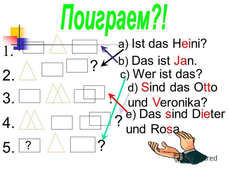 1.. 2. ? 3.. 4. ? 5. ? ? a) Ist das Heini? b) Das ist Jan. c) Wer ist das? d) Sind das Otto und Veronika? e) Das sind Dieter und Rosa.