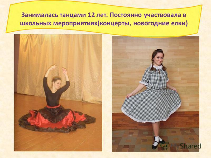 Занималась танцами 12 лет. Постоянно участвовала в школьных мероприятиях(концерты, новогодние елки)