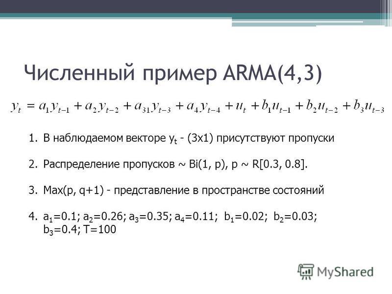 Численный пример ARMA(4,3) 1. В наблюдаемом векторе y t - (3x1) присутствуют пропуски 2. Распределение пропусков ~ Bi(1, p), p ~ R[0.3, 0.8]. 3.Max(p, q+1) - представление в пространстве состояний 4. a 1 =0.1; a 2 =0.26; a 3 =0.35; a 4 =0.11; b 1 =0.