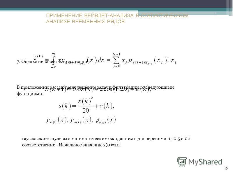 7. Оценка неизвестного состояния В приложении рассмотрено решение задачи фильтрации со следующими функциями: гауссовские с нулевым математическим ожиданием и дисперсиями 1, 0.5 и 0.1 соответственно. Начальное значение x(0)=10. ПРИМЕНЕНИЕ ВЕЙВЛЕТ-АНАЛ