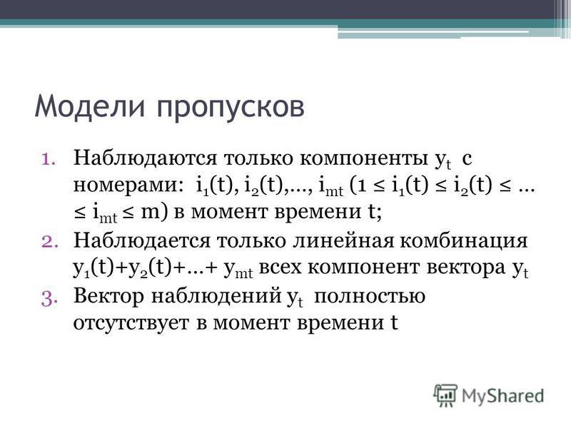 Модели пропусков 1. Наблюдаются только компоненты y t с номерами: i 1 (t), i 2 (t),…, i mt (1 i 1 (t) i 2 (t) … i mt m) в момент времени t; 2. Наблюдается только линейная комбинация y 1 (t)+y 2 (t)+…+ y mt всех компонент вектора y t 3. Вектор наблюде