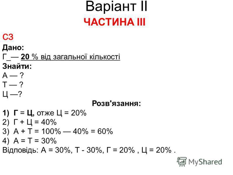Варіант ІІ ЧАСТИНА ІІІ сз Дано: Г_ 20 % від загальної кількості Знайти: А ? Т ? Ц ? Розв'язання: 1) Г = Ц, отже Ц = 20% 2) Г + Ц = 40% 3) А + Т = 100% 40% = 60% 4) А = Т = 30% Відповідь: А = 30%, Т - 30%, Г = 20%, Ц = 20%.