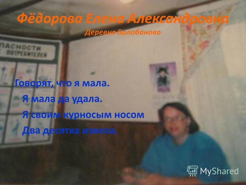 Фёдорова Елена Александровна Деревня Болобаново Говорят, что я мала. Я мала да удала. Я своим курносым носом Два десятка извела.