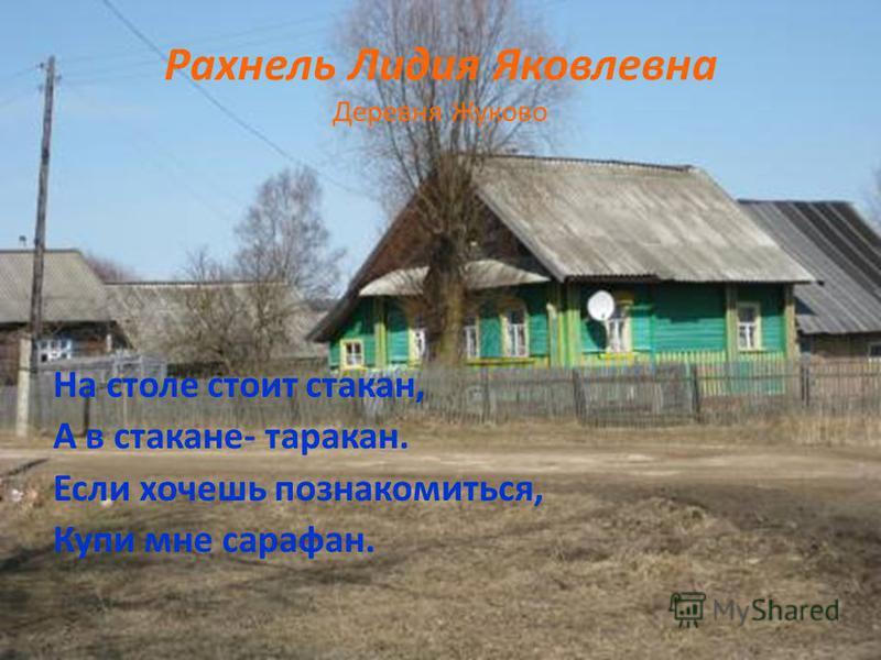 Рахнель Лидия Яковлевна Деревня Жуково На столе стоит стакан, А в стакане- таракан. Если хочешь познакомиться, Купи мне сарафан.