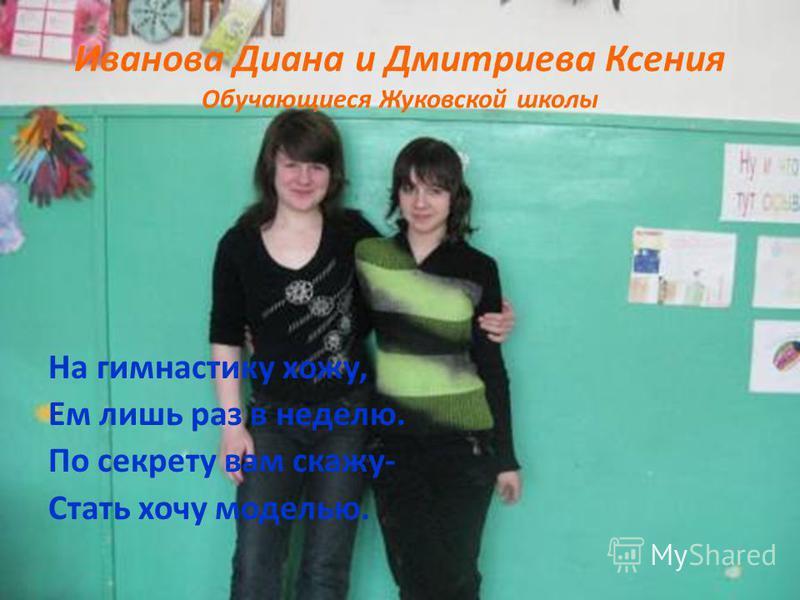 Иванова Диана и Дмитриева Ксения Обучающиеся Жуковской школы На гимнастику хожу, Ем лишь раз в неделю. По секрету вам скажу- Стать хочу моделью.