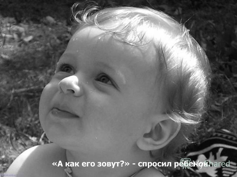 «А как его зовут?» - спросил ребенок.