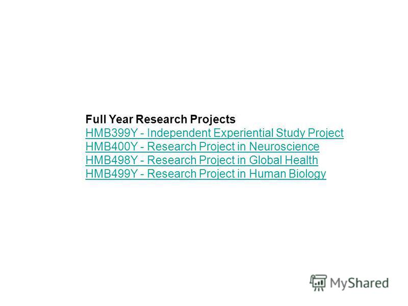 Full Year Research Projects HMB399Y - Independent Experiential Study Project HMB400Y - Research Project in Neuroscience HMB498Y - Research Project in Global Health HMB499Y - Research Project in Human Biology