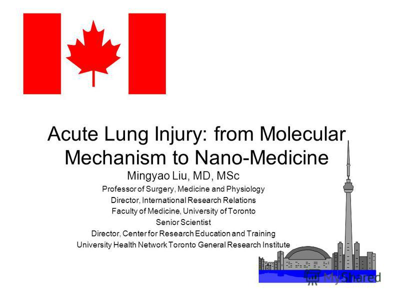 Acute Lung Injury: from Molecular Mechanism to Nano-Medicine Mingyao Liu, MD, MSc Professor of Surgery, Medicine and Physiology Director, International Research Relations Faculty of Medicine, University of Toronto Senior Scientist Director, Center fo