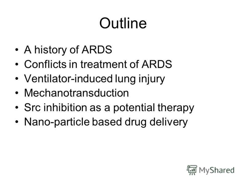 Outline A history of ARDS Conflicts in treatment of ARDS Ventilator-induced lung injury Mechanotransduction Src inhibition as a potential therapy Nano-particle based drug delivery