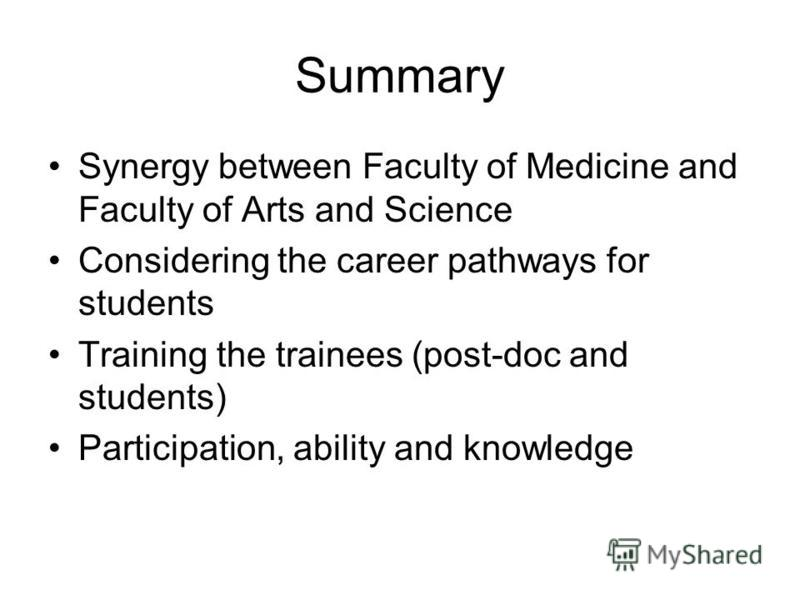 Summary Synergy between Faculty of Medicine and Faculty of Arts and Science Considering the career pathways for students Training the trainees (post-doc and students) Participation, ability and knowledge