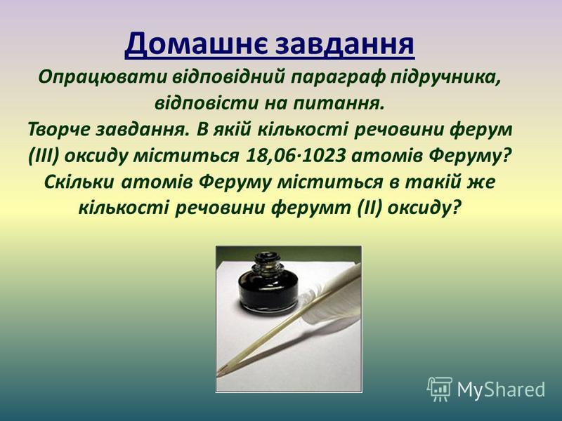 Домашнє завдання Опрацювати відповідний параграф підручника, відповісти на питання. Творче завдання. В якій кількості речовини ферум (ІІІ) оксиду міститься 18,06·1023 атомів Феруму? Скільки атомів Феруму міститься в такій же кількості речовини ферумт