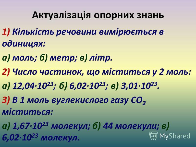 Актуалізація опорних знань 1) Кількість речовини вимірюється в одиницях: а) моль; б) метр; в) літр. 2) Число частинок, що міститься у 2 моль: а) 12,04·10 23 ; б) 6,02·10 23 ; в) 3,01·10 23. 3) В 1 моль вуглекислого газу CO 2 міститься: а) 1,67·10 23