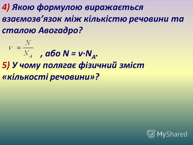4) Якою формулою виражається взаємозвязок між кількістю речовини та сталою Авогадро?, або N = ν·N A. 5) У чому полягає фізичний зміст «кількості речовини»?