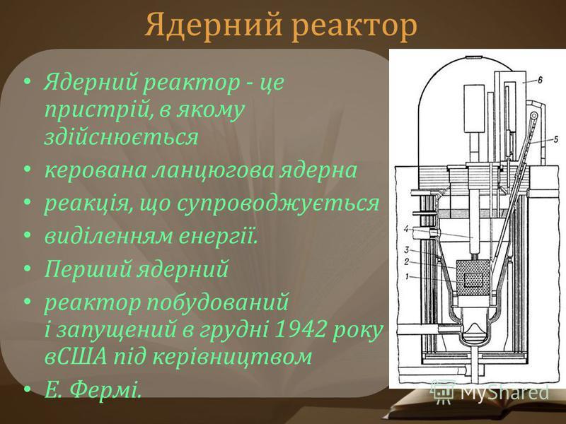 Ядерний реактор Ядерний реактор - це пристрій, в якому здійснюється керована ланцюгова ядерна реакція, що супроводжується виділенням енергії. Перший ядерний реактор побудований і запущений в грудні 1942 року вСША під керівництвом Е. Фермі.