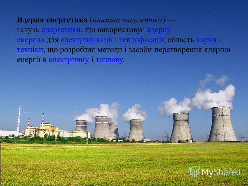 Ядерна енергетика (атомна енергетика) галузь енергетики, що використовує ядерну енергію для електрифікації і теплофікації; область науки і техніки, що розробляє методи і засоби перетворення ядерної енергії в електричну і теплову.енергетикиядерну енер