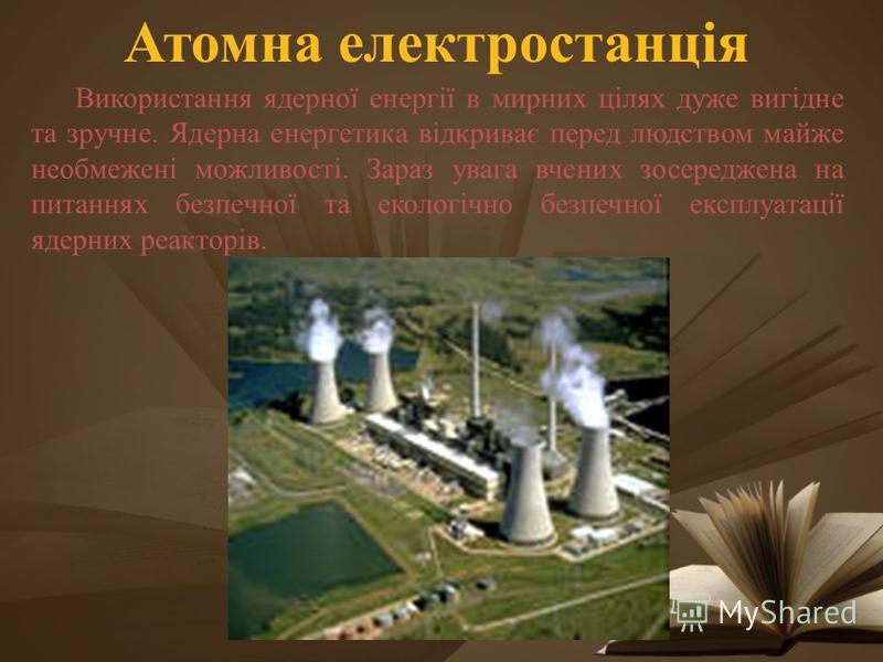 Атомна електростанція Використання ядерної енергії в мирних цілях дуже вигідне та зручне. Ядерна енергетика відкриває перед людством майже необмежені можливості. Зараз увага вчених зосереджена на питаннях безпечної та екологічно безпечної експлуатаці