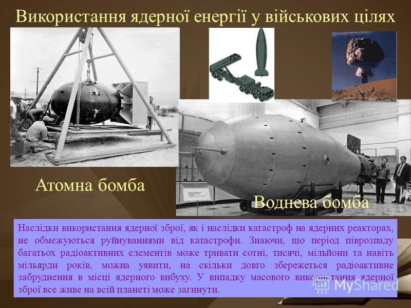 Використання ядерної енергії у військових цілях Атомна бомба Воднева бомба Наслідки використання ядерної зброї, як і наслідки катастроф на ядерних реакторах, не обмежуються руйнуваннями від катастрофи. Знаючи, що період піврозпаду багатьох радіоактив