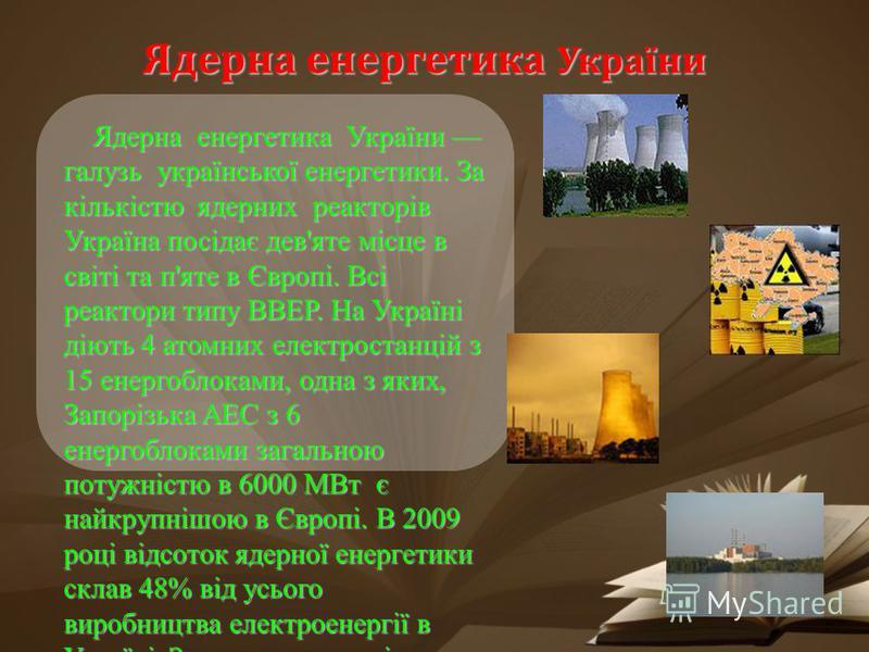 Ядерна енергетика України Ядерна енергетика України галузь української енергетики. За кількістю ядерних реакторів Україна посідає дев'яте місце в світі та п'яте в Європі. Всі реактори типу ВВЕР. На Україні діють 4 атомних електростанцій з 15 енергобл