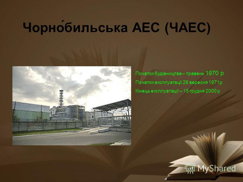 Чорно́бильська АЕС (ЧАЕС) Початок будівництва – травень 1970 р Початок експлуатації 26 вересня 1971р Кінець експлуатації – 15 грудня 2000 р
