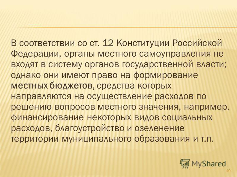 В соответствии со ст. 12 Конституции Российской Федерации, органы местного самоуправления не входят в систему органов государственной власти; однако они имеют право на формирование местных бюджетов, средства которых направляются на осуществление расх