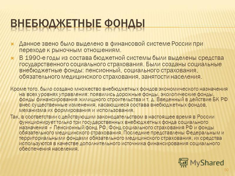 Данное звено было выделено в финансовой системе России при переходе к рыночным отношениям. В 1990-е годы из состава бюджетной системы были выделены средства государственного социального страхования. Были созданы социальные внебюджетные фонды: пенсион