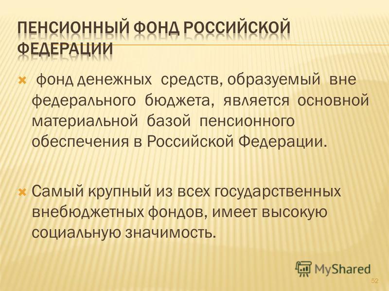 фонд денежных средств, образуемый вне федерального бюджета, является основной материальной базой пенсионного обеспечения в Российской Федерации. Самый крупный из всех государственных внебюджетных фондов, имеет высокую социальную значимость. 52