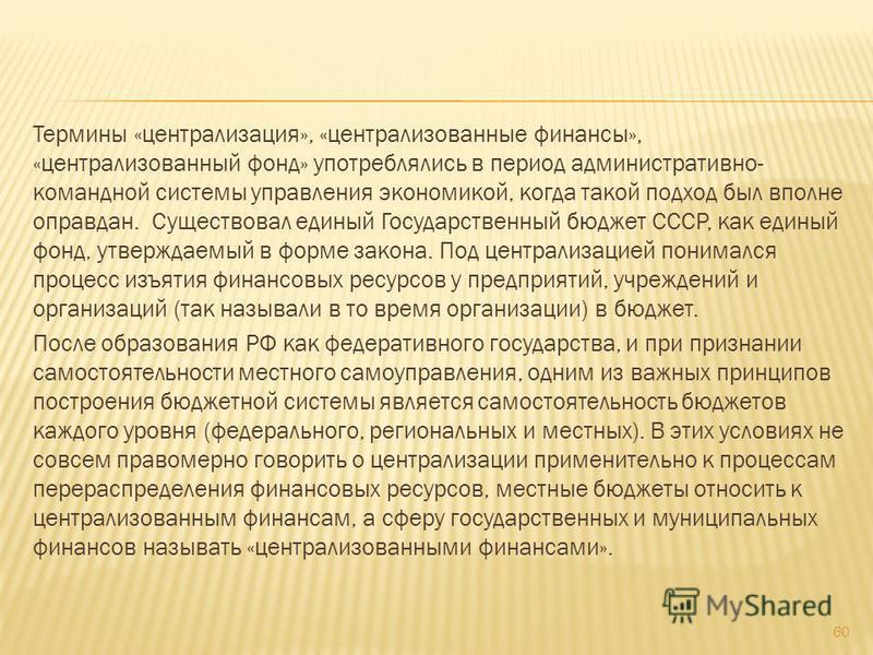 Термины «централизация», «централизованные финансы», «централизованный фонд» употреблялись в период административно- командной системы управления экономикой, когда такой подход был вполне оправдан. Существовал единый Государственный бюджет СССР, как