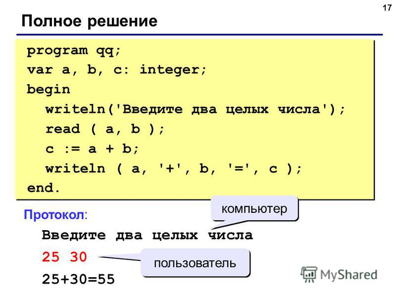 17 Полное решение program qq; var a, b, c: integer; begin writeln('Введите два целых числа'); read ( a, b ); c := a + b; writeln ( a, '+', b, '=', c ); end. program qq; var a, b, c: integer; begin writeln('Введите два целых числа'); read ( a, b ); c