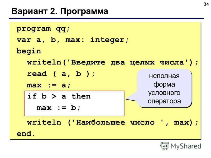 34 Вариант 2. Программа program qq; var a, b, max: integer; begin writeln('Введите два целых числа'); read ( a, b ); max := a; if b > a then max := b; writeln ('Наибольшее число ', max); end. неполная форма условного оператора