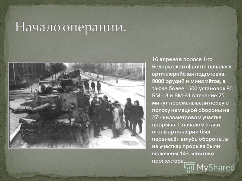 16 апреля в полосе 1-го Белорусского фронта началась артиллерийская подготовка. 9000 орудий и миномётов, а также более 1500 установок РС БМ-13 и БМ-31 в течение 25 минут перемалывали первую полосу немецкой обороны на 27 - километровом участке прорыва