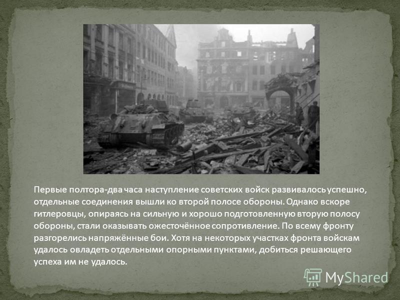 Первые полтора-два часа наступление советских войск развивалось успешно, отдельные соединения вышли ко второй полосе обороны. Однако вскоре гитлеровцы, опираясь на сильную и хорошо подготовленную вторую полосу обороны, стали оказывать ожесточённое со